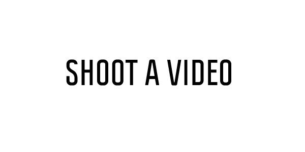 SHOOT A VIDEO